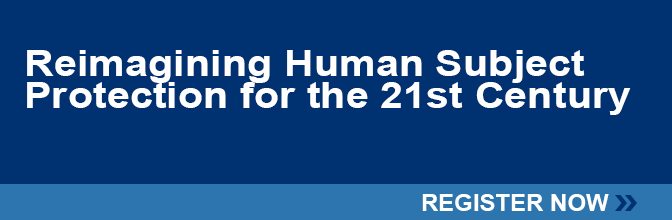RSVP to attend the Reimagining Human Subject Protection for the 21st Century A Critical Assessment of The Revised Common Rule